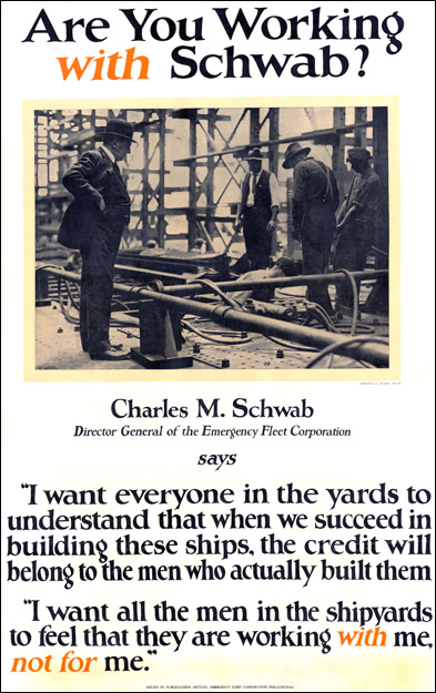 """World War One poster that poses the question, """"Are you working with Schwab."""" An image of Schwab at the steel plant sits above the caption which reads, Charles M. Schwab, Director of the emergency Fleet Corporation says, """"I want everyone in the yards to understand that when we succeed in building these ships, the credit will belong to the men who actually built them. I want all of the men in the shipyards to feel that they are working with me, not for me."""""""